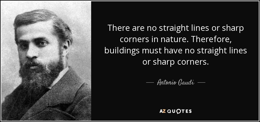 There are no straight lines or sharp corners in nature. Therefore, buildings must have no straight lines or sharp corners. - Antonio Gaudi