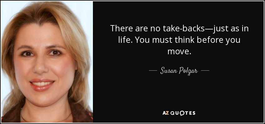 There are no take-backs—just as in life. You must think before you move. - Susan Polgar