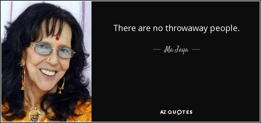 There are no throwaway people. - Ma Jaya