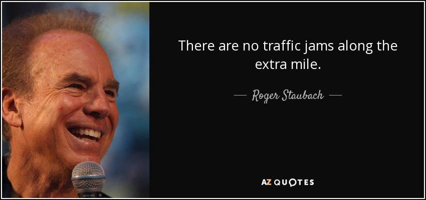 There are no traffic jams along the extra mile. - Roger Staubach