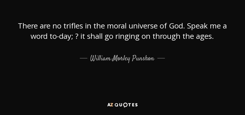 There are no trifles in the moral universe of God. Speak me a word to-day; ? it shall go ringing on through the ages. - William Morley Punshon