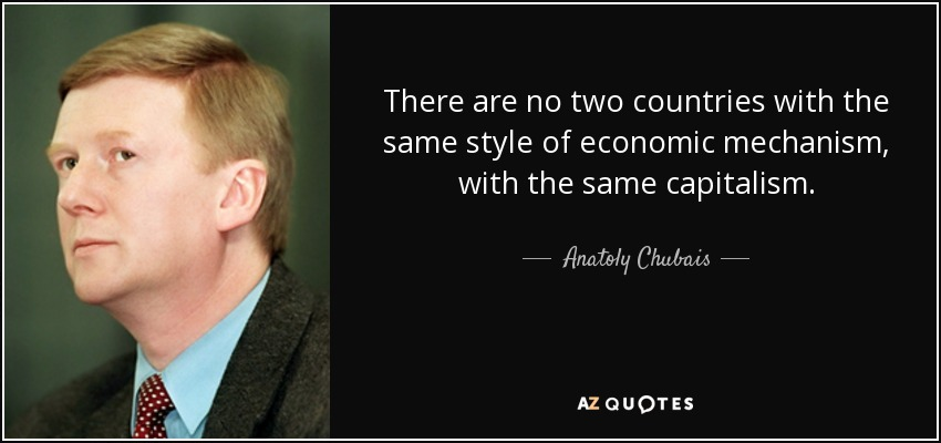 There are no two countries with the same style of economic mechanism, with the same capitalism. - Anatoly Chubais
