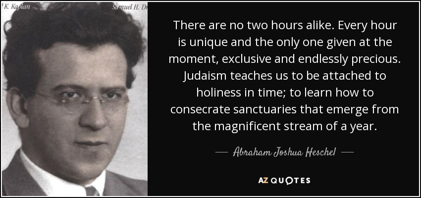 There are no two hours alike. Every hour is unique and the only one given at the moment, exclusive and endlessly precious. Judaism teaches us to be attached to holiness in time; to learn how to consecrate sanctuaries that emerge from the magnificent stream of a year. - Abraham Joshua Heschel
