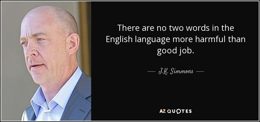 There are no two words in the English language more harmful than good job, - J.K. Simmons