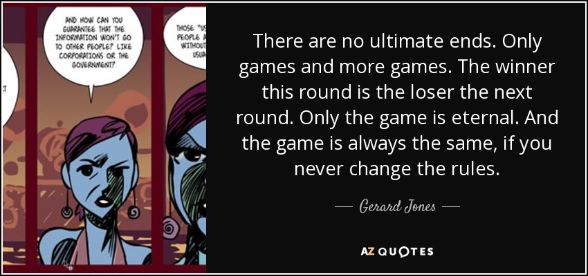 There are no ultimate ends. Only games and more games. The winner this round is the loser the next round. Only the game is eternal. And the game is always the same, if you never change the rules. - Gerard Jones