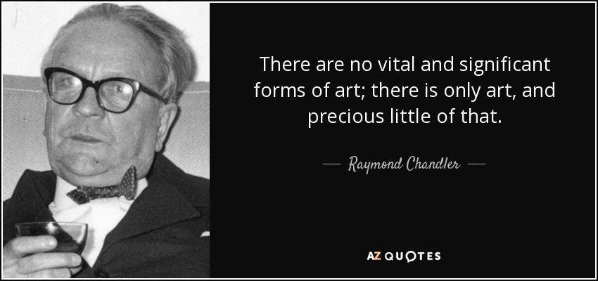 There are no vital and significant forms of art; there is only art, and precious little of that. - Raymond Chandler