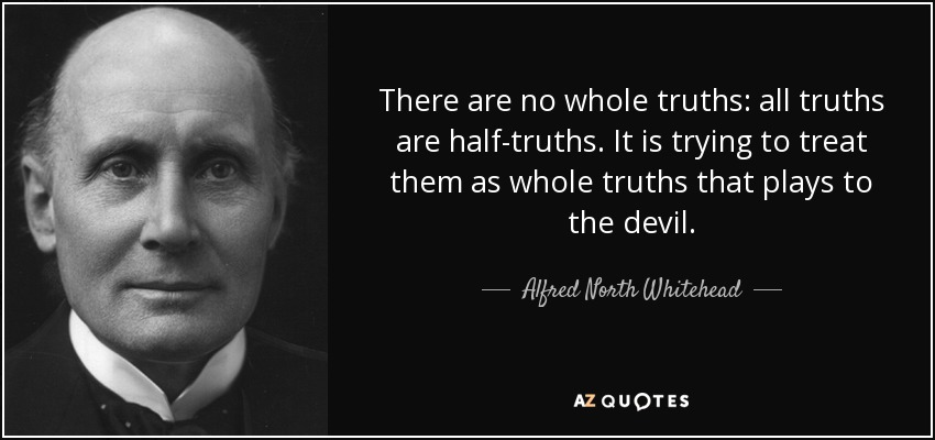 There are no whole truths: all truths are half-truths. It is trying to treat them as whole truths that plays to the devil. - Alfred North Whitehead