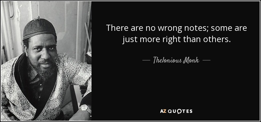 There are no wrong notes; some are just more right than others. - Thelonious Monk