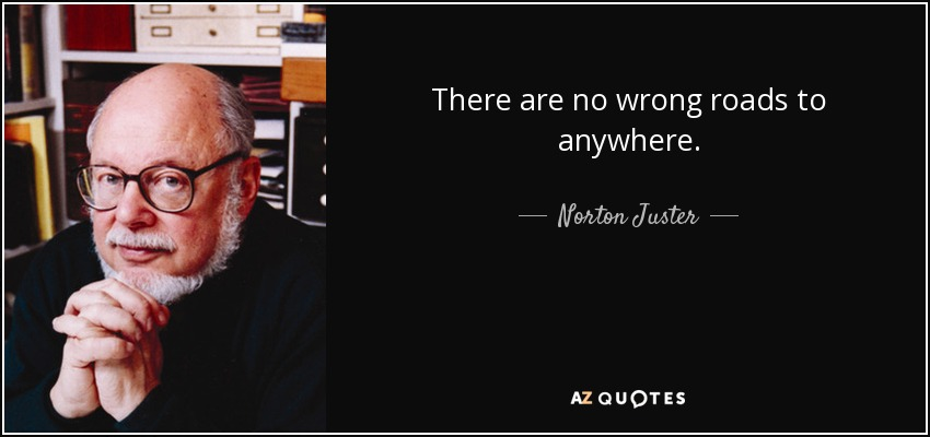 There are no wrong roads to anywhere. - Norton Juster