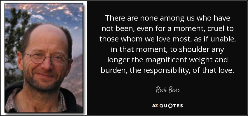 There are none among us who have not been, even for a moment, cruel to those whom we love most, as if unable, in that moment, to shoulder any longer the magnificent weight and burden, the responsibility, of that love. - Rick Bass