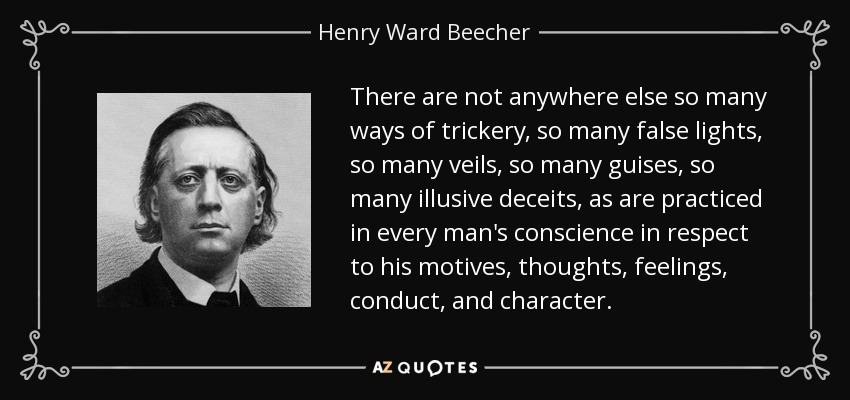 There are not anywhere else so many ways of trickery, so many false lights, so many veils, so many guises, so many illusive deceits, as are practiced in every man's conscience in respect to his motives, thoughts, feelings, conduct, and character. - Henry Ward Beecher