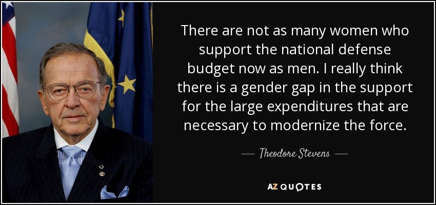 There are not as many women who support the national defense budget now as men. I really think there is a gender gap in the support for the large expenditures that are necessary to modernize the force. - Theodore Stevens