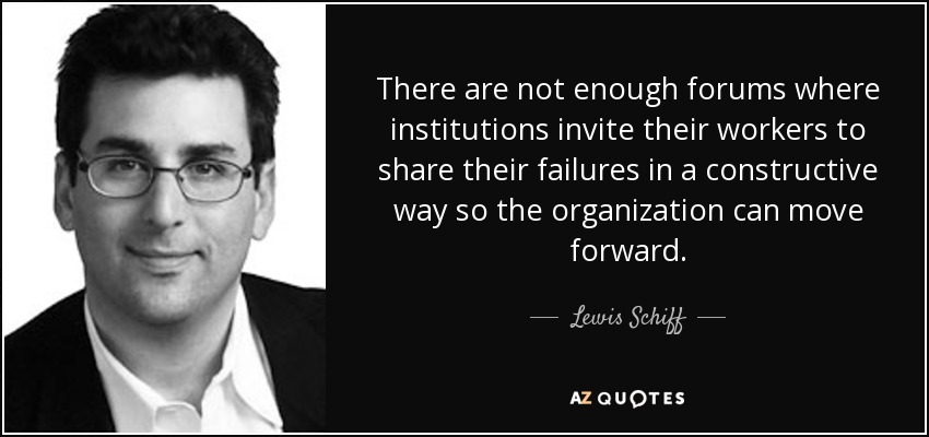 There are not enough forums where institutions invite their workers to share their failures in a constructive way so the organization can move forward. - Lewis Schiff