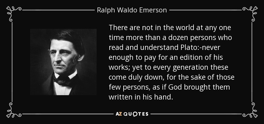 There are not in the world at any one time more than a dozen persons who read and understand Plato:-never enough to pay for an edition of his works; yet to every generation these come duly down, for the sake of those few persons, as if God brought them written in his hand. - Ralph Waldo Emerson