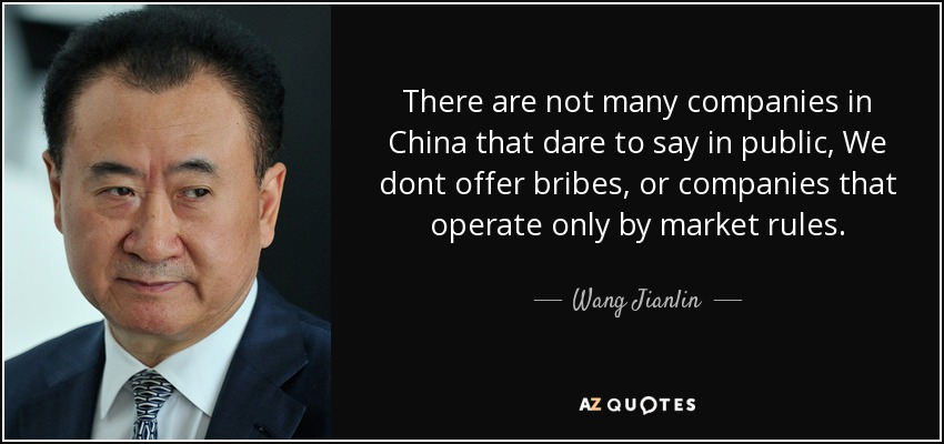 There are not many companies in China that dare to say in public, We dont offer bribes, or companies that operate only by market rules. - Wang Jianlin