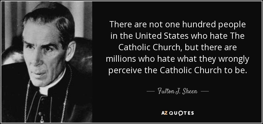 There are not one hundred people in the United States who hate The Catholic Church, but there are millions who hate what they wrongly perceive the Catholic Church to be. - Fulton J. Sheen