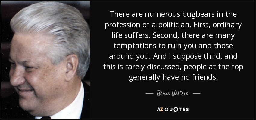 There are numerous bugbears in the profession of a politician. First, ordinary life suffers. Second, there are many temptations to ruin you and those around you. And I suppose third, and this is rarely discussed, people at the top generally have no friends. - Boris Yeltsin