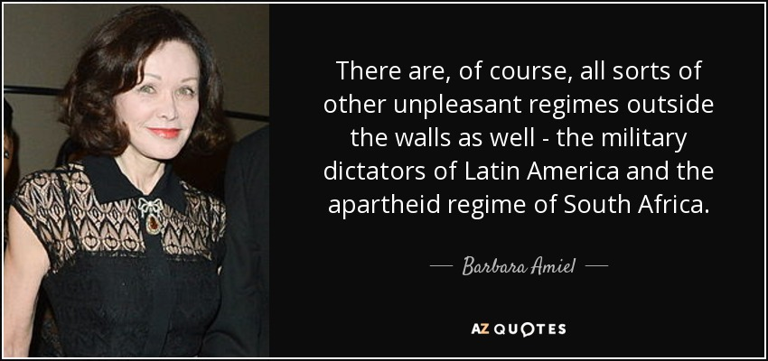 There are, of course, all sorts of other unpleasant regimes outside the walls as well - the military dictators of Latin America and the apartheid regime of South Africa. - Barbara Amiel