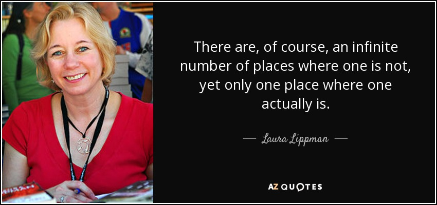 There are, of course, an infinite number of places where one is not, yet only one place where one actually is. - Laura Lippman