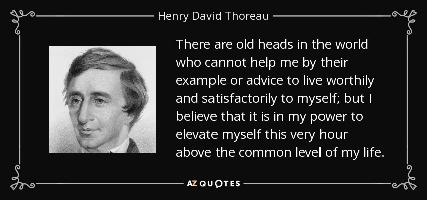 There are old heads in the world who cannot help me by their example or advice to live worthily and satisfactorily to myself; but I believe that it is in my power to elevate myself this very hour above the common level of my life. - Henry David Thoreau