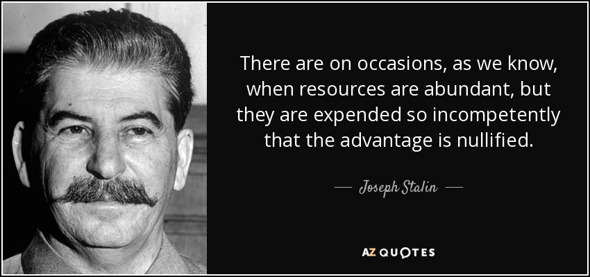 There are on occasions, as we know, when resources are abundant, but they are expended so incompetently that the advantage is nullified. - Joseph Stalin