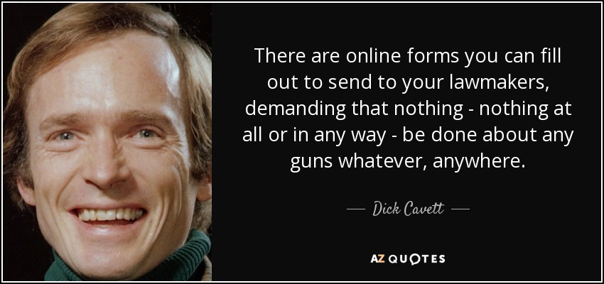 There are online forms you can fill out to send to your lawmakers, demanding that nothing - nothing at all or in any way - be done about any guns whatever, anywhere. - Dick Cavett