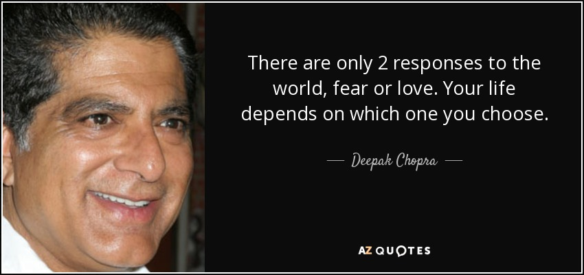 There are only 2 responses to the world, fear or love. Your life depends on which one you choose. - Deepak Chopra
