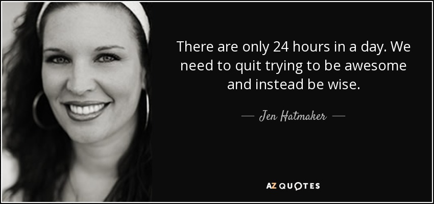 There are only 24 hours in a day. We need to quit trying to be awesome and instead be wise. - Jen Hatmaker