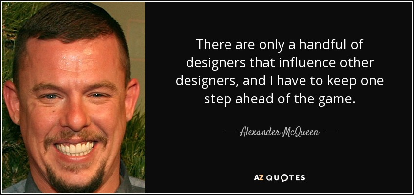 There are only a handful of designers that influence other designers, and I have to keep one step ahead of the game. - Alexander McQueen