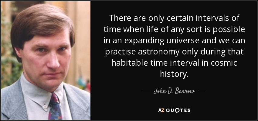 There are only certain intervals of time when life of any sort is possible in an expanding universe and we can practise astronomy only during that habitable time interval in cosmic history. - John D. Barrow