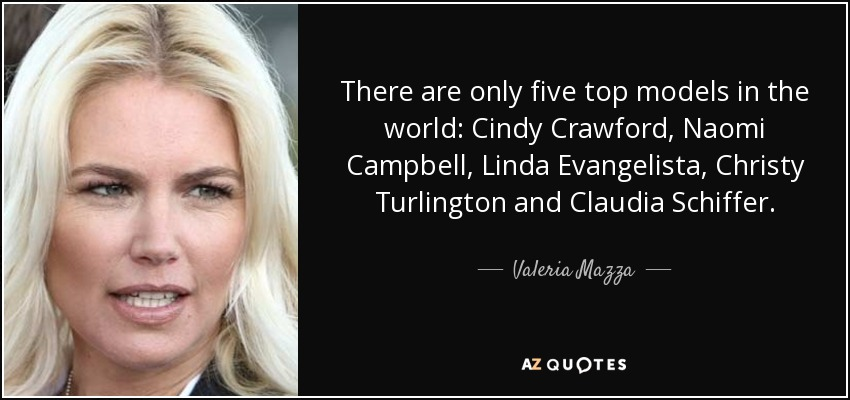 There are only five top models in the world: Cindy Crawford, Naomi Campbell, Linda Evangelista, Christy Turlington and Claudia Schiffer. - Valeria Mazza