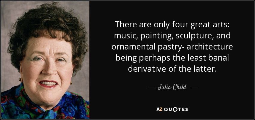 There are only four great arts: music, painting, sculpture, and ornamental pastry- architecture being perhaps the least banal derivative of the latter. - Julia Child