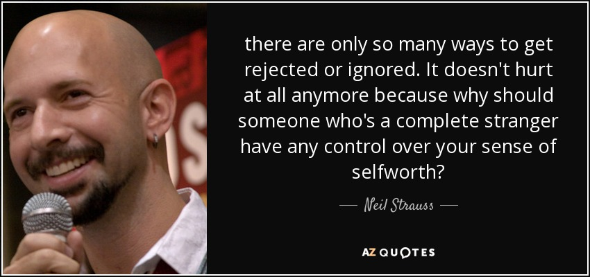 there are only so many ways to get rejected or ignored. It doesn't hurt at all anymore because why should someone who's a complete stranger have any control over your sense of selfworth? - Neil Strauss