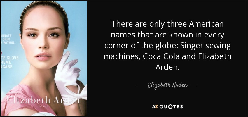 There are only three American names that are known in every corner of the globe: Singer sewing machines, Coca Cola and Elizabeth Arden. - Elizabeth Arden