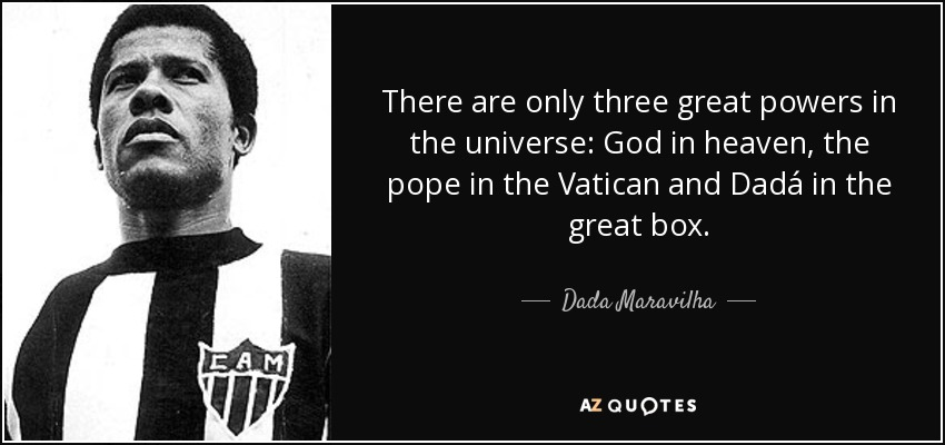 There are only three great powers in the universe: God in heaven, the pope in the Vatican and Dadá in the great box. - Dada Maravilha