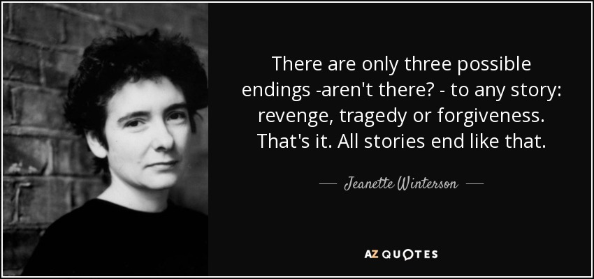 There are only three possible endings -aren't there? - to any story: revenge, tragedy or forgiveness. That's it. All stories end like that. - Jeanette Winterson