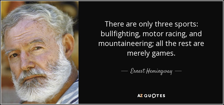 There are only three sports: bullfighting, motor racing, and mountaineering; all the rest are merely games. - Ernest Hemingway