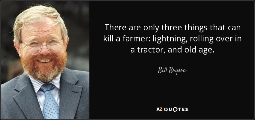 There are only three things that can kill a farmer: lightning, rolling over in a tractor, and old age. - Bill Bryson