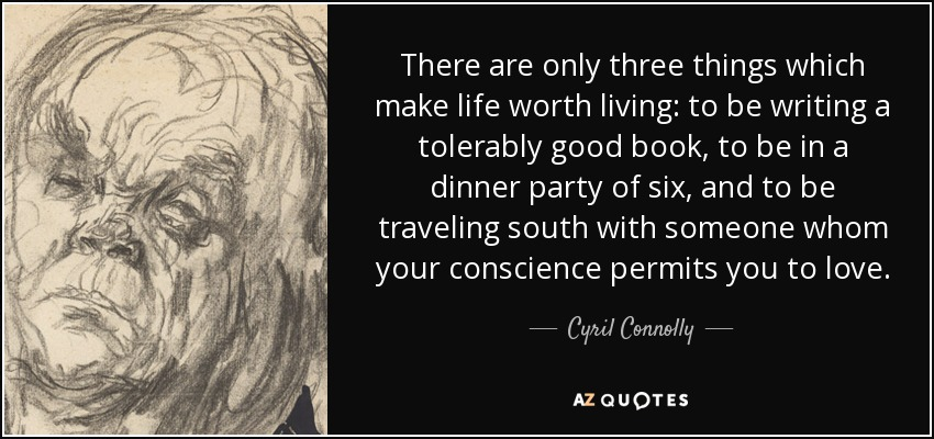 There are only three things which make life worth living: to be writing a tolerably good book, to be in a dinner party of six, and to be traveling south with someone whom your conscience permits you to love. - Cyril Connolly