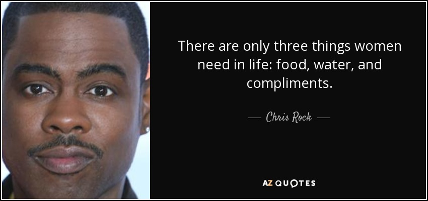 There are only three things women need in life: food, water, and compliments. - Chris Rock
