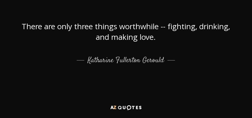 There are only three things worthwhile -- fighting, drinking, and making love. - Katharine Fullerton Gerould