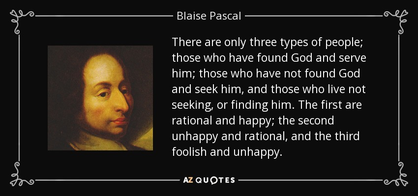 There are only three types of people; those who have found God and serve him; those who have not found God and seek him, and those who live not seeking, or finding him. The first are rational and happy; the second unhappy and rational, and the third foolish and unhappy. - Blaise Pascal