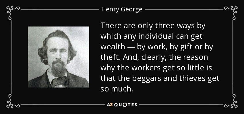 There are only three ways by which any individual can get wealth — by work, by gift or by theft. And, clearly, the reason why the workers get so little is that the beggars and thieves get so much. - Henry George