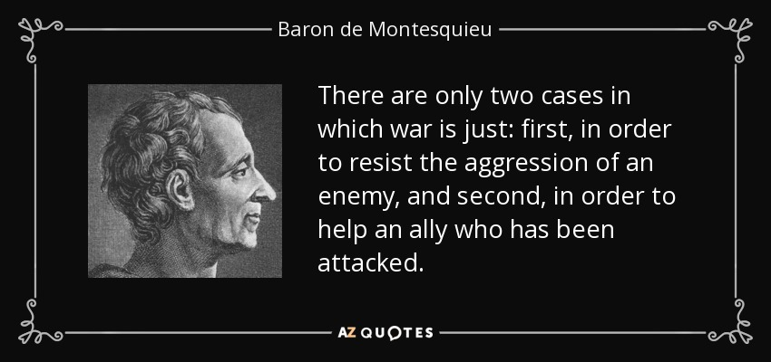 There are only two cases in which war is just: first, in order to resist the aggression of an enemy, and second, in order to help an ally who has been attacked. - Baron de Montesquieu