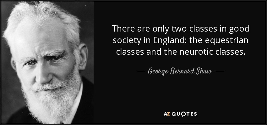 There are only two classes in good society in England: the equestrian classes and the neurotic classes. - George Bernard Shaw