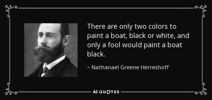 There are only two colors to paint a boat, black or white, and only a fool would paint a boat black. - Nathanael Greene Herreshoff