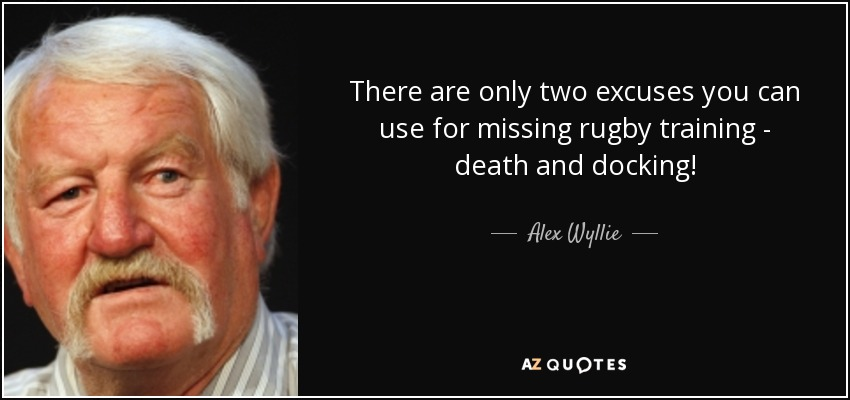 There are only two excuses you can use for missing rugby training - death and docking! - Alex Wyllie