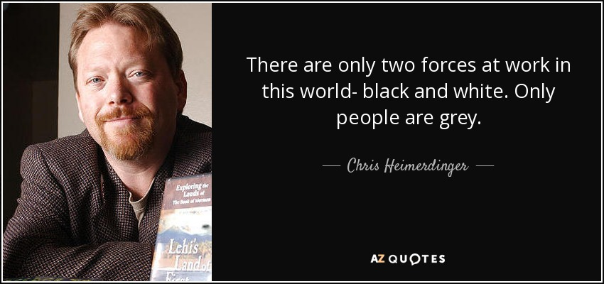 There are only two forces at work in this world- black and white. Only people are grey. - Chris Heimerdinger