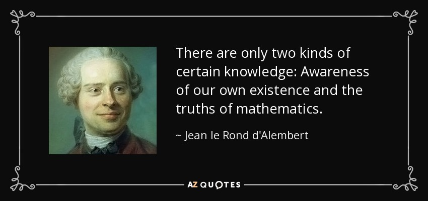 There are only two kinds of certain knowledge: Awareness of our own existence and the truths of mathematics. - Jean le Rond d'Alembert
