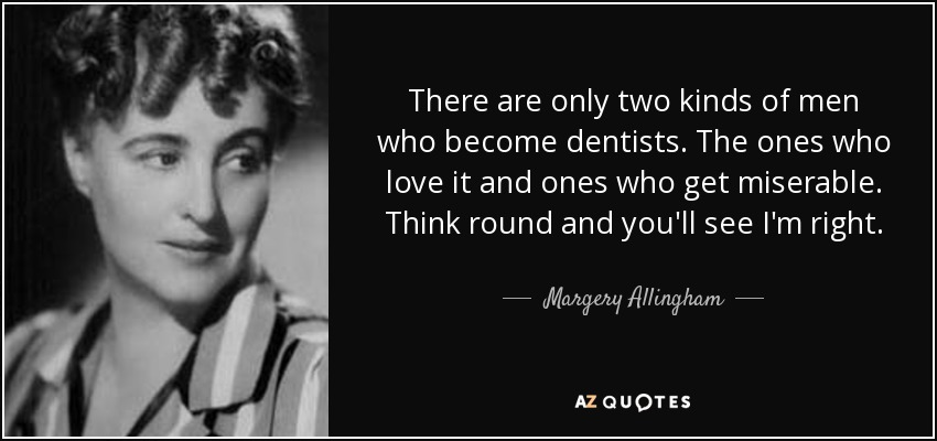 There are only two kinds of men who become dentists. The ones who love it and ones who get miserable. Think round and you'll see I'm right. - Margery Allingham
